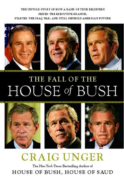 The Fall of the House of Bush : The Untold Story of How a Band of True Believers Seized the Executive Branch, Started the Iraq War, and Still Imperils America's Future