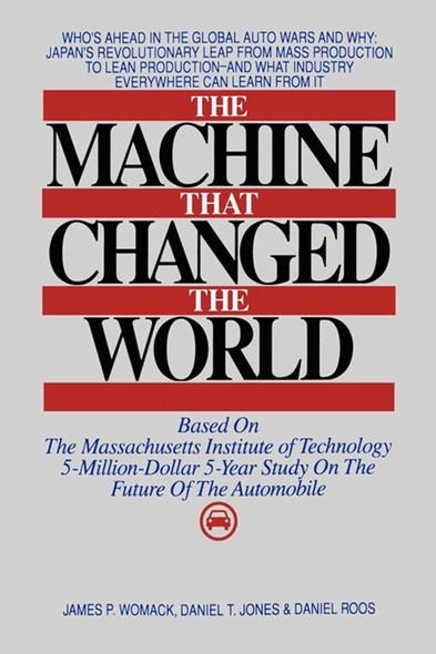 The Machine That Changed the World : The Story of Lean Production-- Toyota's Secret Weapon in the Global Car Wars That Is Now Revolutionizing World Industry