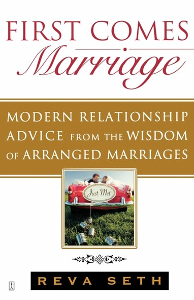 First Comes Marriage : Modern Relationship Advice from the Wisdom of Arranged Marriages