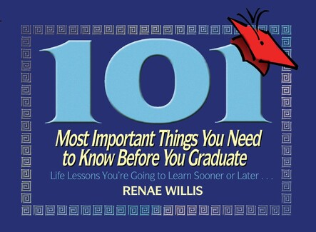 101 Most Important Things You Need to Know Before You Graduate : Life Lessons You're Going to Learn Sooner or Later...
