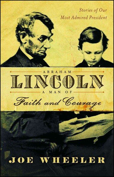 Abraham Lincoln, a Man of Faith and Courage : Stories of Our Most Admired President