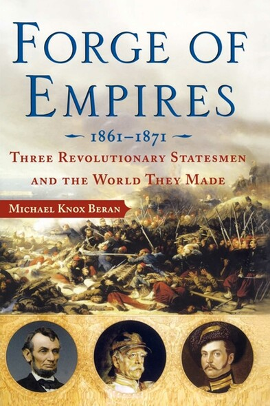 Forge of Empires : Three Revolutionary Statesmen and the World They Made, 1861-1871