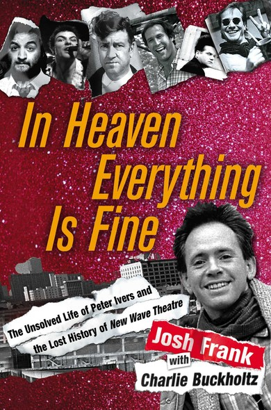 In Heaven Everything Is Fine : The Unsolved Life of Peter Ivers and the Lost History of New Wave Theatre