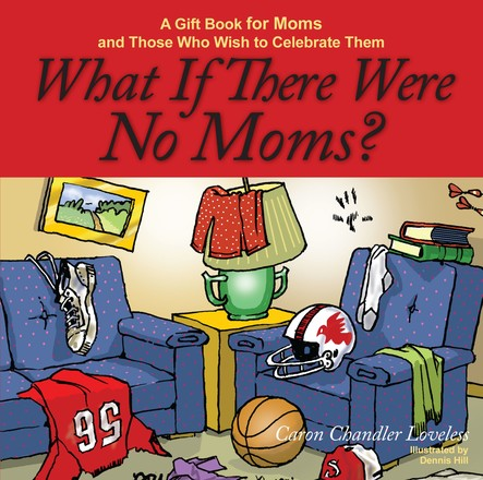 What If There Were No Moms? : A Gift Book for Moms and Those Who Wish to Celebrate Them