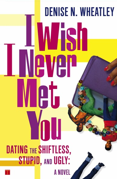 I Wish I Never Met You : Dating the Shiftless, Stupid, and Ugly A Novel