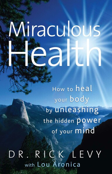 Miraculous Health : How to Heal Your Body by Unleashing the Hidden Power of Your Mind