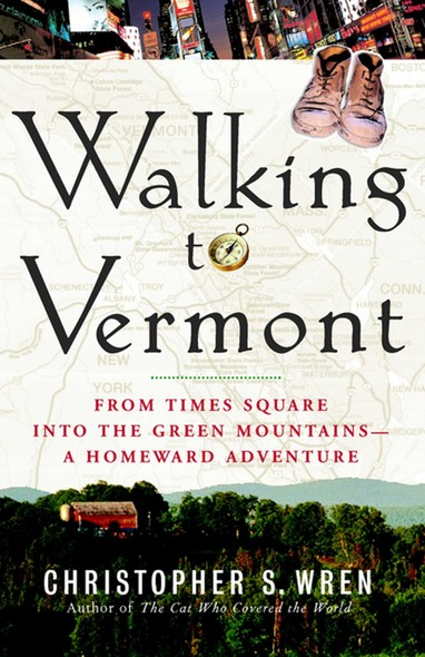 Walking to Vermont : From Times Square into the Green Mountains -- a Homeward Adventure