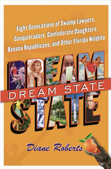 Dream State : Eight Generations of Swamp Lawyers, Conquistadors, Confederate Daughters, Banana Republicans, and Other Florida Wildlife