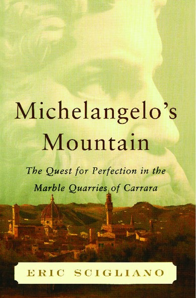 Michelangelo's Mountain : The Quest For Perfection in the Marble Quarries of Carrara