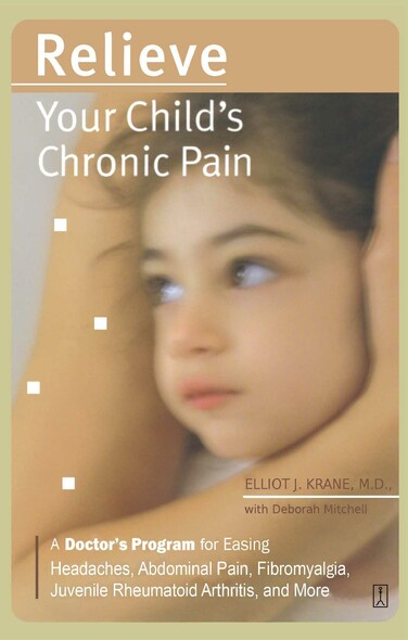 Relieve Your Child's Chronic Pain : A Doctor's Program for Easing Headaches, Abdominal Pain, Fibromyalgia, Juvenile Rheumatoid Arthritis, and More