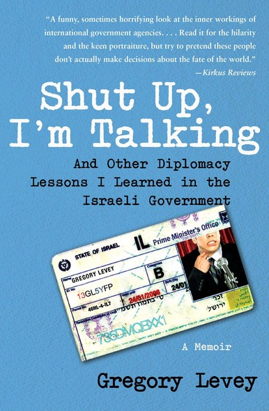 Shut Up, I'm Talking : And Other Diplomacy Lessons I Learned in the Israeli Government--A Memoir