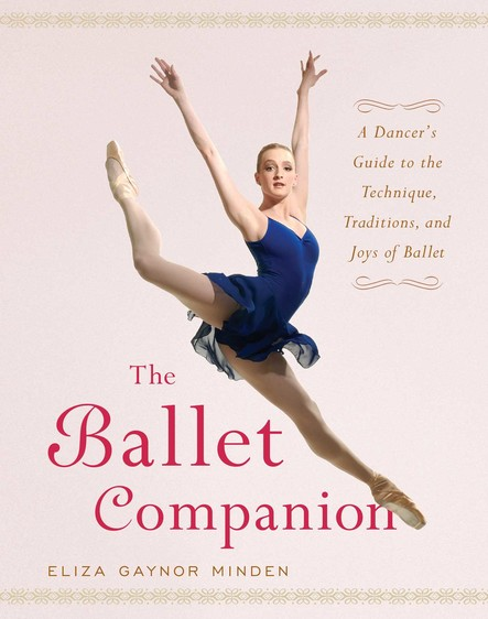 The Ballet Companion : A Dancer's Guide to the Technique, Traditions, and Joys of Ballet