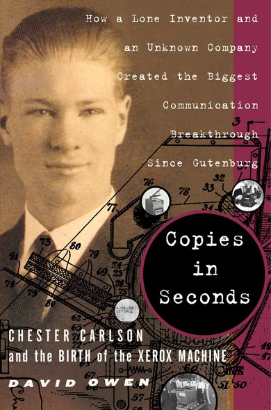 Copies in Seconds : How a Lone Inventor and an Unknown Company Created the Biggest Communication Breakthrough Since Gutenberg--Chester Carlson and the Birth of the Xerox Machine