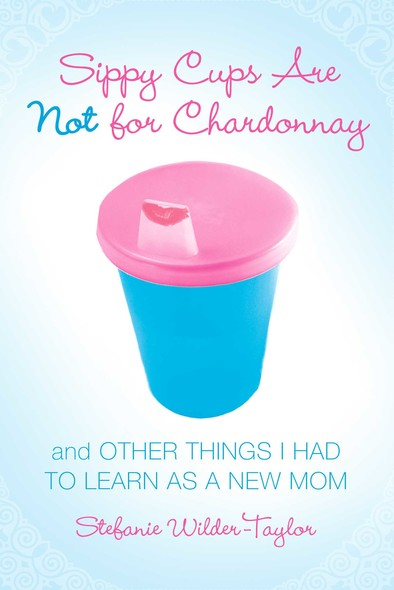 Sippy Cups Are Not for Chardonnay : And Other Things I Had to Learn as a New Mom