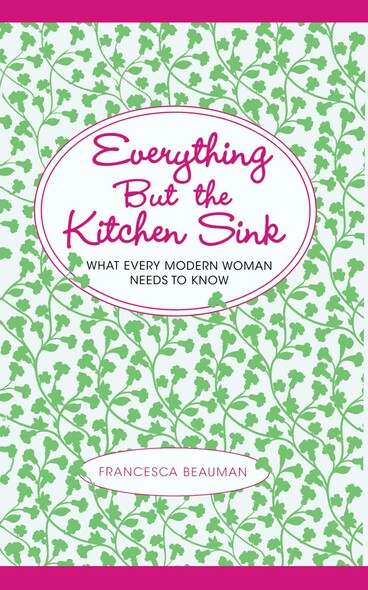 Everything But the Kitchen Sink : What Every Modern Woman Needs to Know