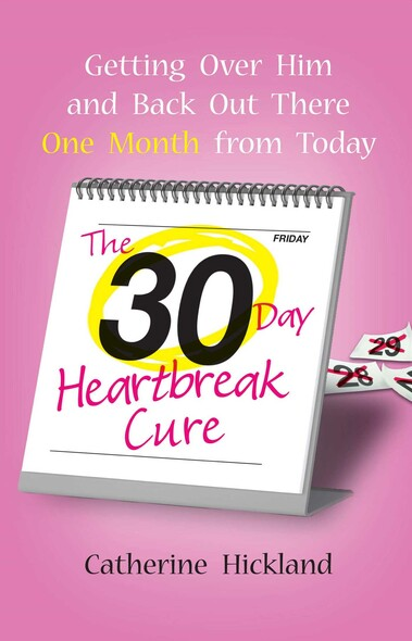The 30-Day Heartbreak Cure : Getting Over Him and Back Out There One Month from Today