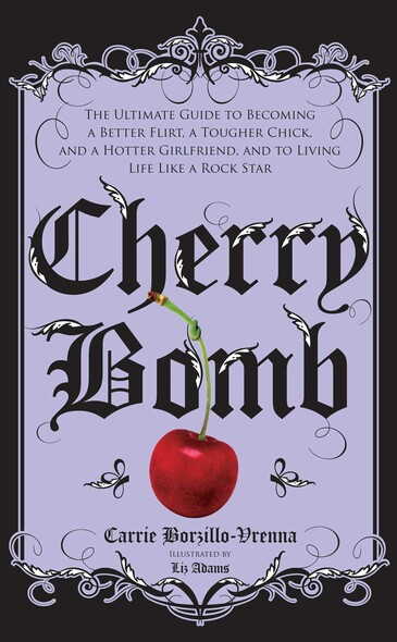 Cherry Bomb : The Ultimate Guide to Becoming a Better Flirt, a Tougher Chick, and a Hotter Girlfriend--and to Living Life Like a Rock Star