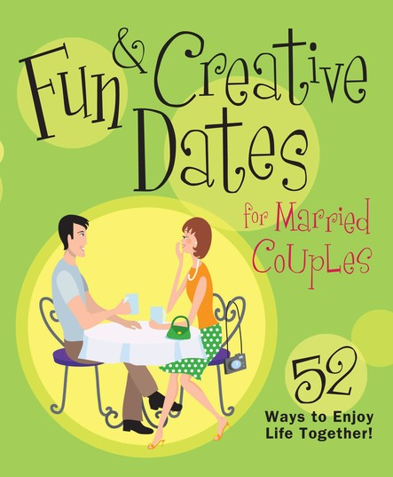 Fun & Creative Dates for Married Couples : 52 Ways to Enjoy Life Together