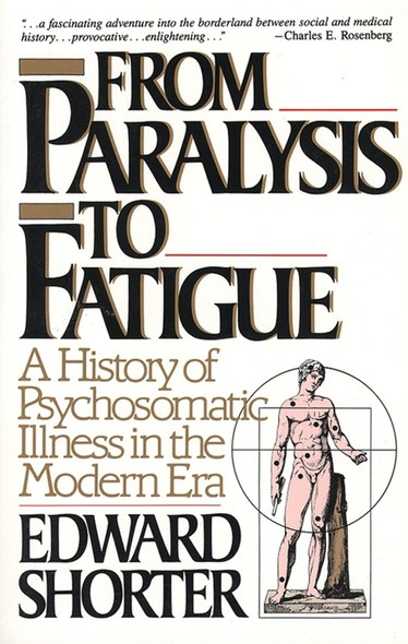 From Paralysis to Fatigue : A History of Psychosomatic Illness in the Modern Era