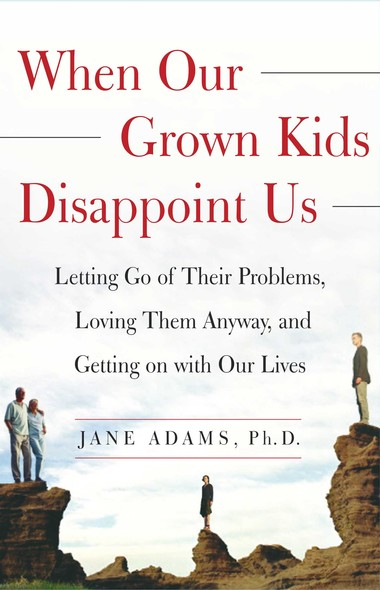 When Our Grown Kids Disappoint Us : Letting Go of Their Problems, Loving Them Anyway,