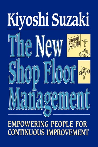 New Shop Floor Management : Empowering People for Continuous Improvement