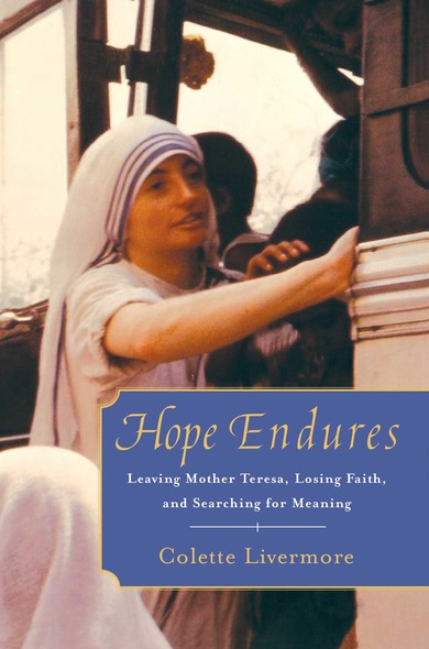 Hope Endures : Leaving Mother Teresa, Losing Faith, and Searching for Meaning