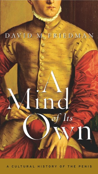 A Mind of Its Own : A Cultural History of the Penis