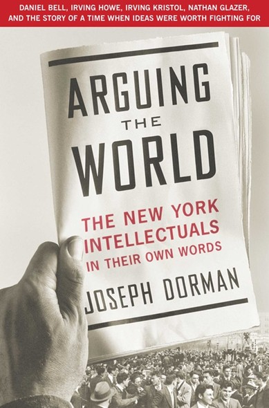 Arguing the World : The New York Intellectuals in Their Own Words