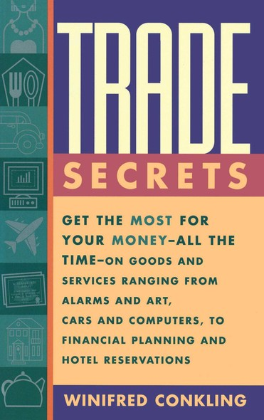 Trade Secrets : Get the Most for Your Money - All the Time- on Goods and Services Ranging from Alarms and Art, Cars and Computers- to Financial Planning and Hotel Reservations