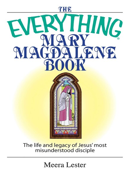 The Everything Mary Magdalene Book : The Life And Legacy of Jesus' Most Misunderstood Disciple