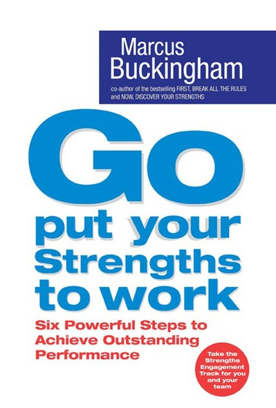 Go Put Your Strengths to Work : Six Powerful Steps to Achieve Outstanding Performance