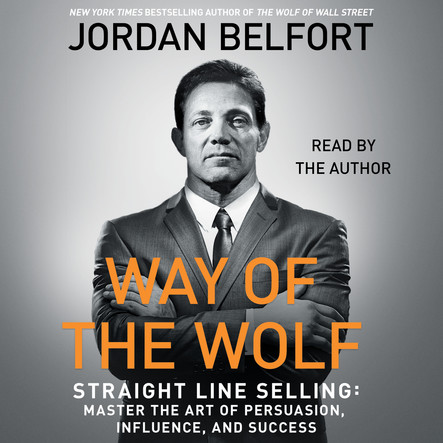 The Way of the Wolf : Straight Line Selling: Master the Art of Persuasion, Influence, and Success