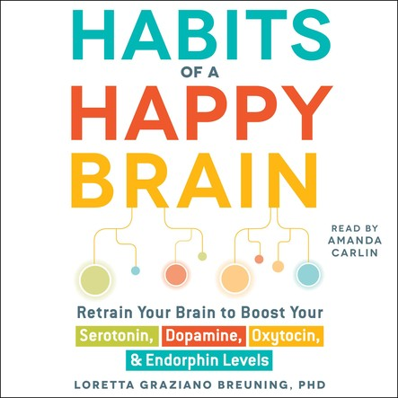Habits of a Happy Brain : Retrain Your Brain to Boost Your Serotonin, Dopamine, Oxytocin, & Endorphin Levels