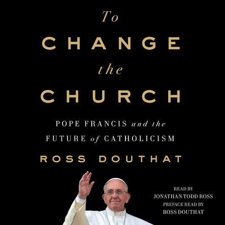 To Change the Church : Pope Francis and the Future of Catholicism