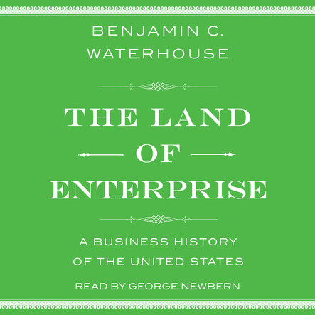 The Land of Enterprise : A Business History of the United States