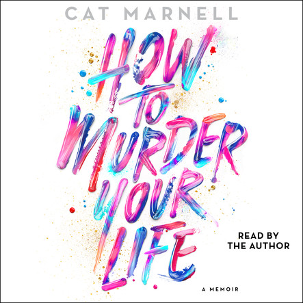 How to Murder Your Life : A Memoir