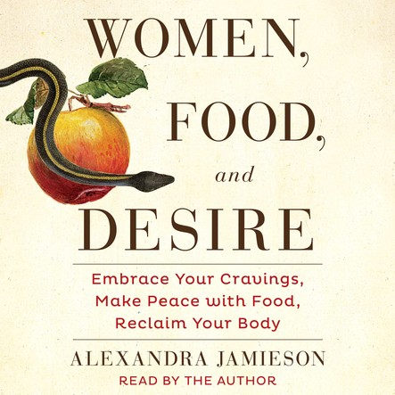 Women, Food, and Desire : Embrace Your Cravings, Make Peace with Food, Reclaim Your Body
