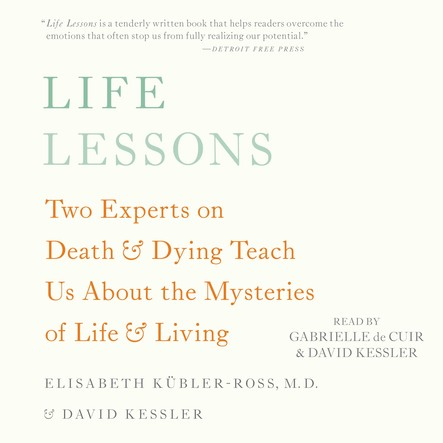 Life Lessons : Two Experts on Death and Dying Teach Us About the Mysteries of Life and Living