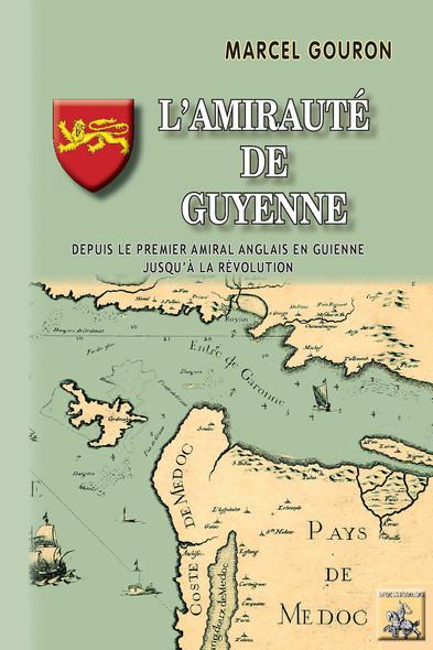 L'Amirauté de Guyenne (depuis le premier amiral anglais en Guyenne jusqu'à la Révolution)
