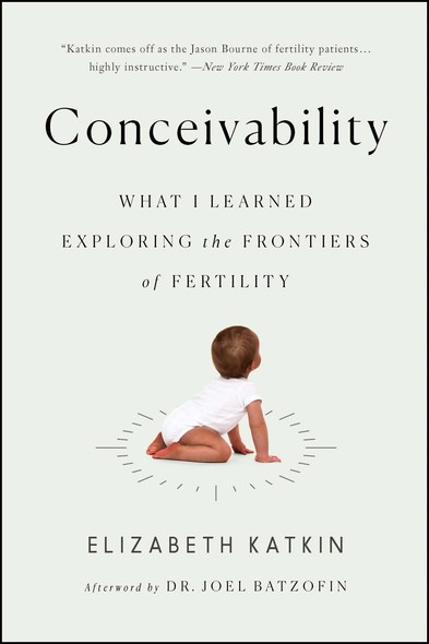Conceivability : What I Learned Exploring the Frontiers of Fertility