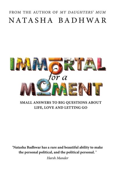 Immortal for a Moment : Small Answers to Big Questions About Life, Love and Letting Go