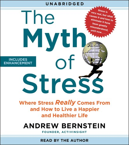 The Myth of Stress : Where Stress Really Comes From and How to Live a Happier and Healthier Life