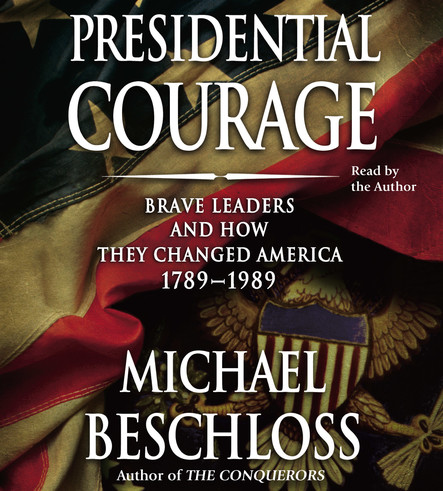 Presidential Courage : Brave Leaders and How They Changed America 1789-1989