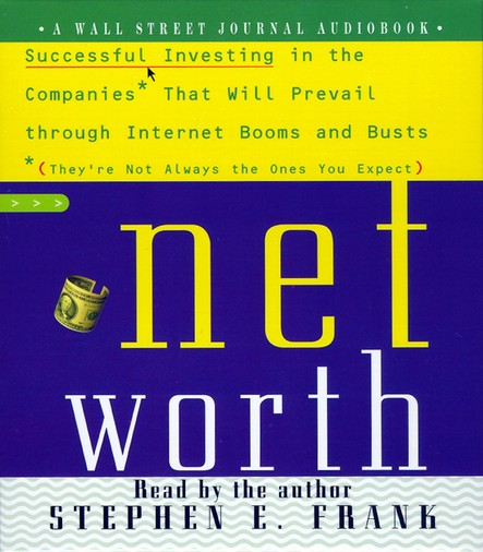 Networth : Successful Investing in the Companies That Will Prevail Through Internet Booms and Busts (They're not always the ones you expect)