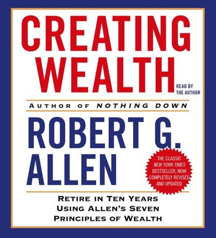 Creating Wealth : Retire in Ten Years Using Allen's Seven Principles of Wealth