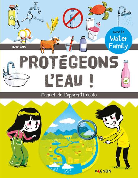 Protégeons l'eau ! : Manuel de l'apprenti écolo (8-12 ans)