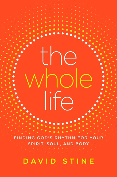 The Whole Life : Finding God's Rhythm for Your Spirit, Soul, and Body