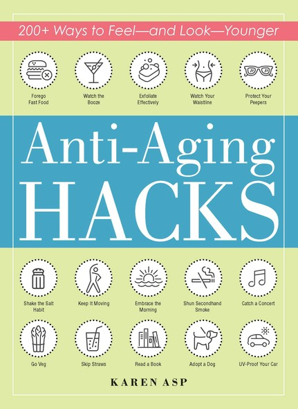 Anti-Aging Hacks : 200+ Ways to Feel--and Look--Younger