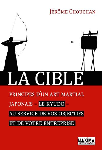 La cible : Principes d'un art martial japonais - le kyudo - au service de vos objectifs et de votre entreprise