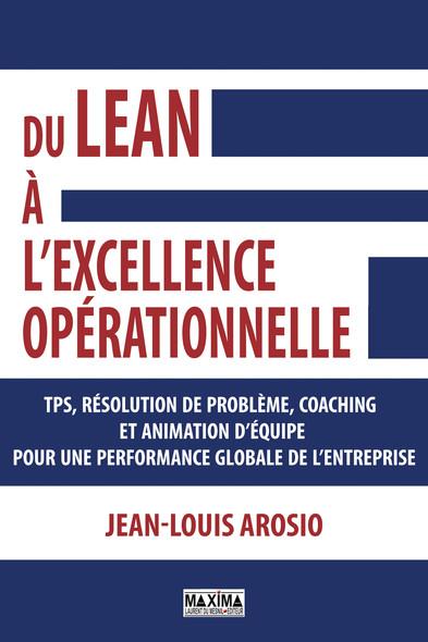 Du Lean à l'excellence opérationnelle : TPS, résolution de problème, coaching et animation d'équipe pour une performance globale de l'enteprise